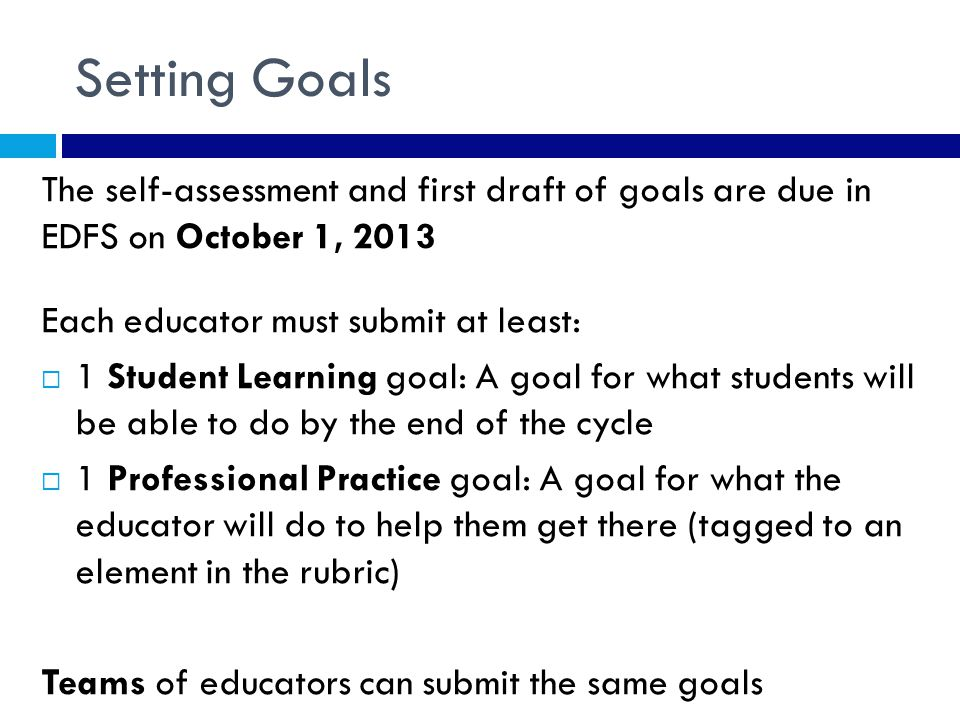 Setting Goals The self-assessment and first draft of goals are due in EDFS on October 1, 2013 Each educator must submit at least:  1 Student Learning goal: A goal for what students will be able to do by the end of the cycle  1 Professional Practice goal: A goal for what the educator will do to help them get there (tagged to an element in the rubric) Teams of educators can submit the same goals