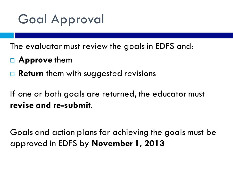 Goal Approval The evaluator must review the goals in EDFS and:  Approve them  Return them with suggested revisions If one or both goals are returned, the educator must revise and re-submit.