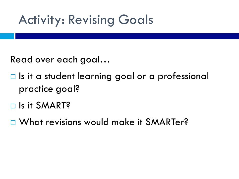 Activity: Revising Goals Read over each goal…  Is it a student learning goal or a professional practice goal.