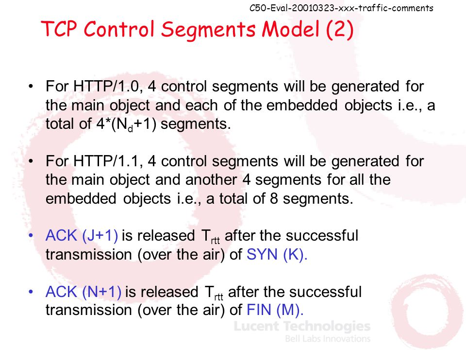 C50-Eval-20010323-xxx-traffic-comments TCP Control Segments Model (2) For HTTP/1.0, 4 control segments will be generated for the main object and each of the embedded objects i.e., a total of 4*(N d +1) segments.