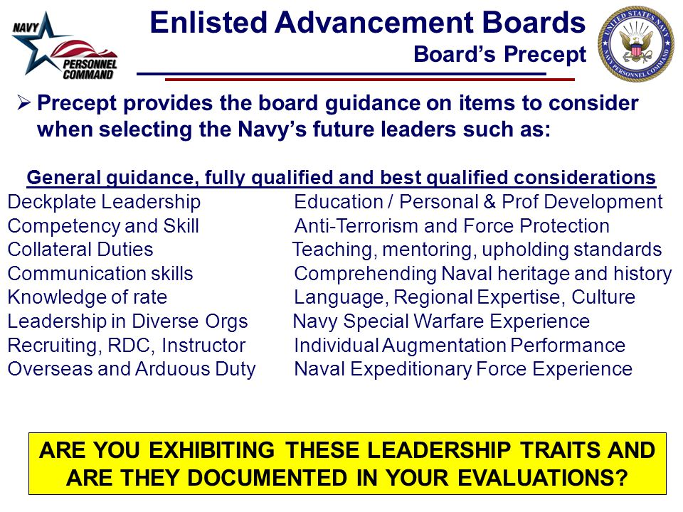  Precept provides the board guidance on items to consider when selecting the Navy's future leaders such as: General guidance, fully qualified and best qualified considerations Deckplate Leadership Education / Personal & Prof Development Competency and Skill Anti-Terrorism and Force Protection Collateral Duties Teaching, mentoring, upholding standards Communication skills Comprehending Naval heritage and history Knowledge of rateLanguage, Regional Expertise, Culture Leadership in Diverse Orgs Navy Special Warfare Experience Recruiting, RDC, Instructor Individual Augmentation Performance Overseas and Arduous DutyNaval Expeditionary Force Experience Enlisted Advancement Boards Board's Precept ARE YOU EXHIBITING THESE LEADERSHIP TRAITS AND ARE THEY DOCUMENTED IN YOUR EVALUATIONS