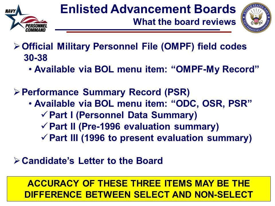  Official Military Personnel File (OMPF) field codes 30-38 Available via BOL menu item: OMPF-My Record  Performance Summary Record (PSR) Available via BOL menu item: ODC, OSR, PSR Part I (Personnel Data Summary) Part II (Pre-1996 evaluation summary) Part III (1996 to present evaluation summary)  Candidate's Letter to the Board Enlisted Advancement Boards What the board reviews ACCURACY OF THESE THREE ITEMS MAY BE THE DIFFERENCE BETWEEN SELECT AND NON-SELECT