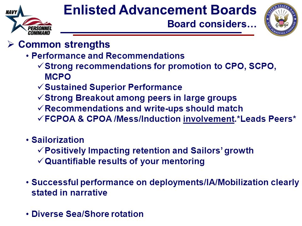  Common strengths Performance and Recommendations Strong recommendations for promotion to CPO, SCPO, MCPO Sustained Superior Performance Strong Breakout among peers in large groups Recommendations and write-ups should match FCPOA & CPOA /Mess/Induction involvement.*Leads Peers* Sailorization Positively Impacting retention and Sailors' growth Quantifiable results of your mentoring Successful performance on deployments/IA/Mobilization clearly stated in narrative Diverse Sea/Shore rotation Enlisted Advancement Boards Board considers…