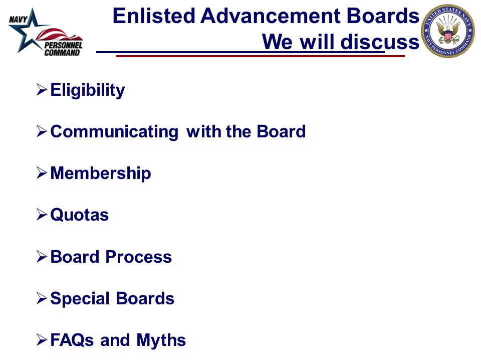  Eligibility  Communicating with the Board  Membership  Quotas  Board Process  Special Boards  FAQs and Myths Enlisted Advancement Boards We will discuss