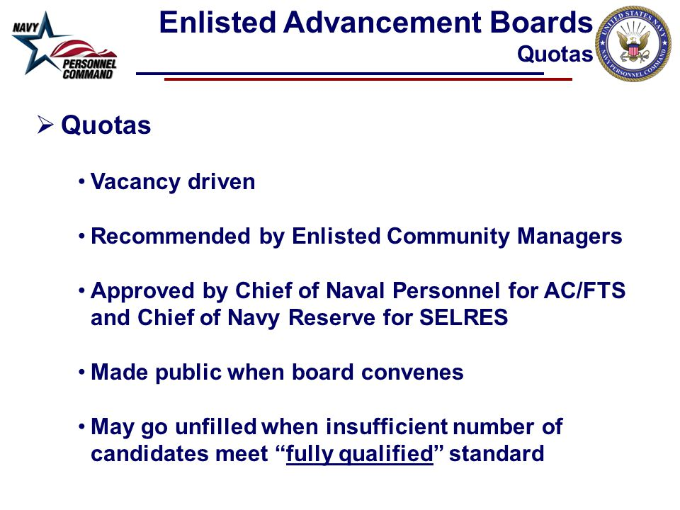  Quotas Vacancy driven Recommended by Enlisted Community Managers Approved by Chief of Naval Personnel for AC/FTS and Chief of Navy Reserve for SELRES Made public when board convenes May go unfilled when insufficient number of candidates meet fully qualified standard Enlisted Advancement Boards Quotas