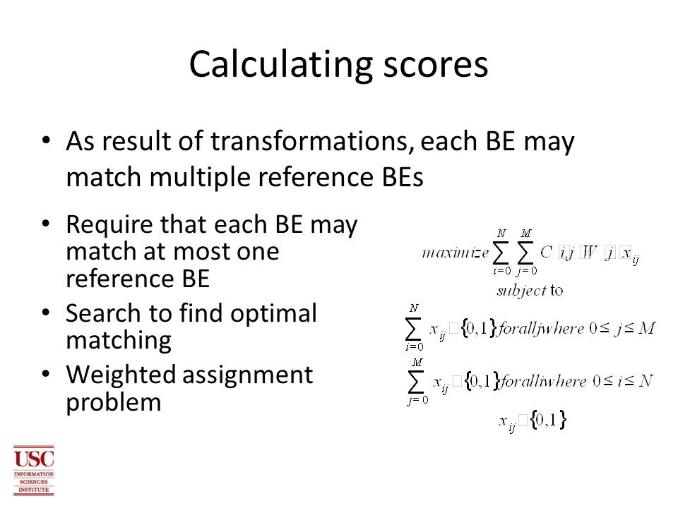 Calculating scores As result of transformations, each BE may match multiple reference BEs Require that each BE may match at most one reference BE Search to find optimal matching Weighted assignment problem