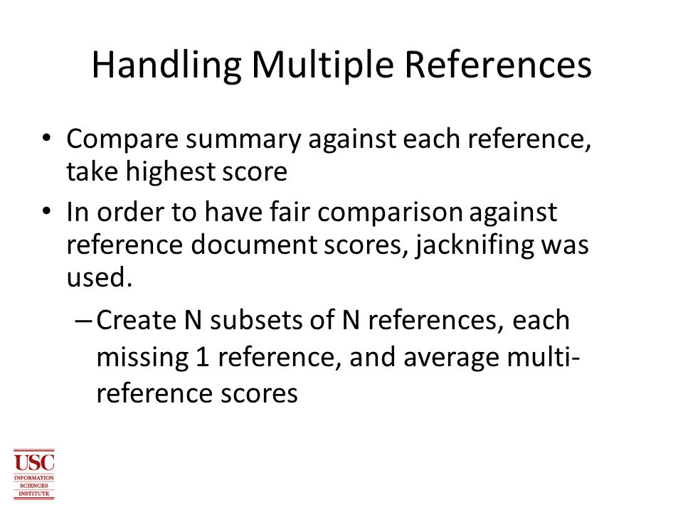 Handling Multiple References Compare summary against each reference, take highest score In order to have fair comparison against reference document scores, jacknifing was used.