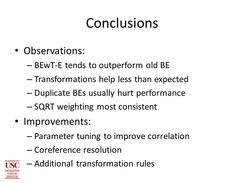 Conclusions Observations: – BEwT-E tends to outperform old BE – Transformations help less than expected – Duplicate BEs usually hurt performance – SQRT weighting most consistent Improvements: – Parameter tuning to improve correlation – Coreference resolution – Additional transformation rules