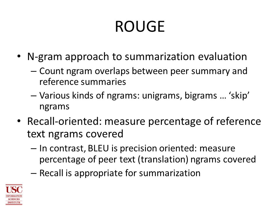 ROUGE N-gram approach to summarization evaluation – Count ngram overlaps between peer summary and reference summaries – Various kinds of ngrams: unigrams, bigrams … 'skip' ngrams Recall-oriented: measure percentage of reference text ngrams covered – In contrast, BLEU is precision oriented: measure percentage of peer text (translation) ngrams covered – Recall is appropriate for summarization