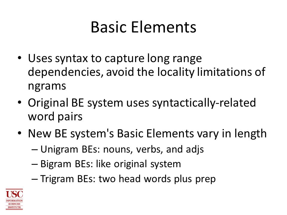 Basic Elements Uses syntax to capture long range dependencies, avoid the locality limitations of ngrams Original BE system uses syntactically-related word pairs New BE system s Basic Elements vary in length – Unigram BEs: nouns, verbs, and adjs – Bigram BEs: like original system – Trigram BEs: two head words plus prep