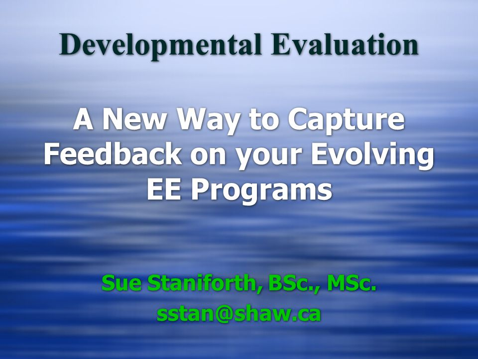 Developmental Evaluation A New Way to Capture Feedback on your Evolving EE Programs Sue Staniforth, BSc., MSc. sstan@shaw.ca Sue Staniforth, BSc., MSc