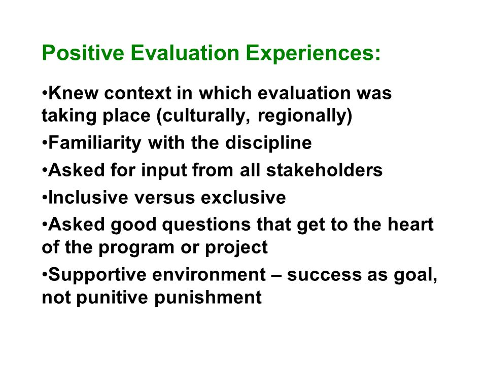 Positive Evaluation Experiences: Knew context in which evaluation was taking place (culturally, regionally) Familiarity with the discipline Asked for input from all stakeholders Inclusive versus exclusive Asked good questions that get to the heart of the program or project Supportive environment – success as goal, not punitive punishment