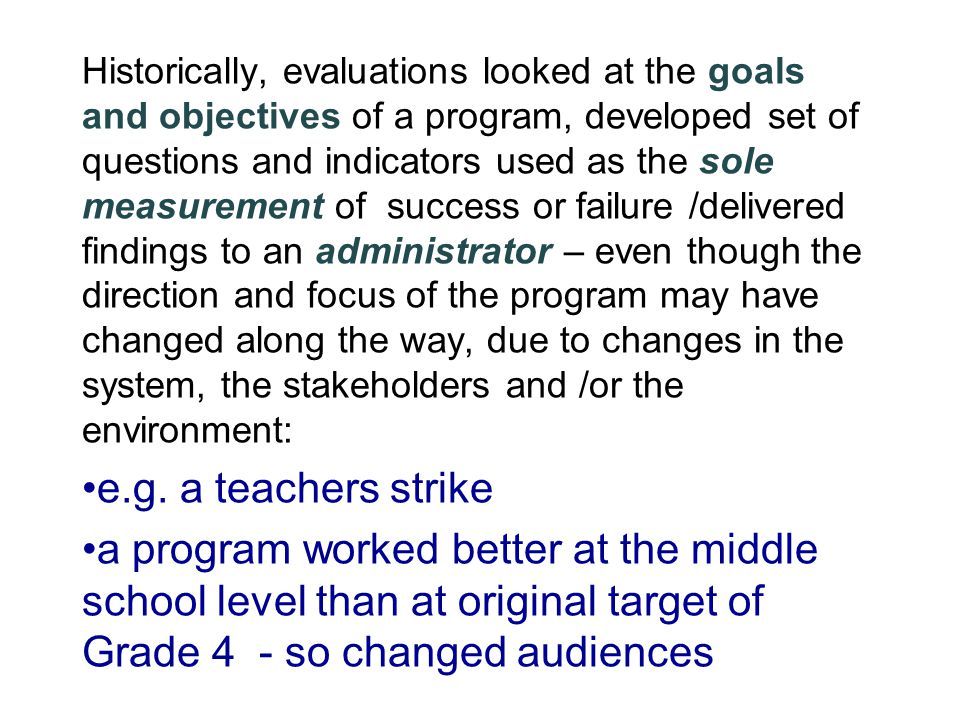 Historically, evaluations looked at the goals and objectives of a program, developed set of questions and indicators used as the sole measurement of s