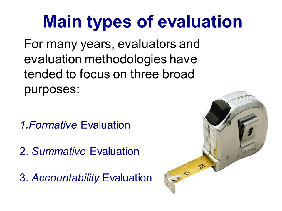 Main types of evaluation For many years, evaluators and evaluation methodologies have tended to focus on three broad purposes: 1.Formative Evaluation