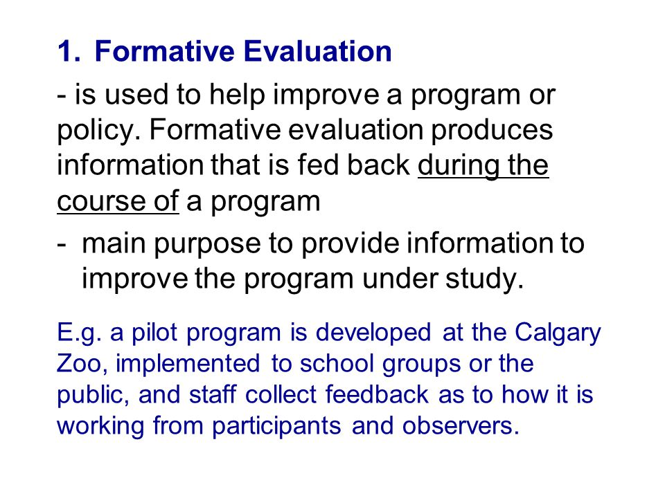 1.Formative Evaluation - is used to help improve a program or policy. Formative evaluation produces information that is fed back during the course of