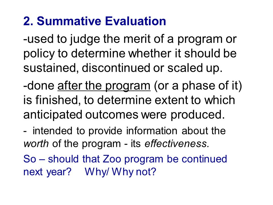 2. Summative Evaluation -used to judge the merit of a program or policy to determine whether it should be sustained, discontinued or scaled up. -done