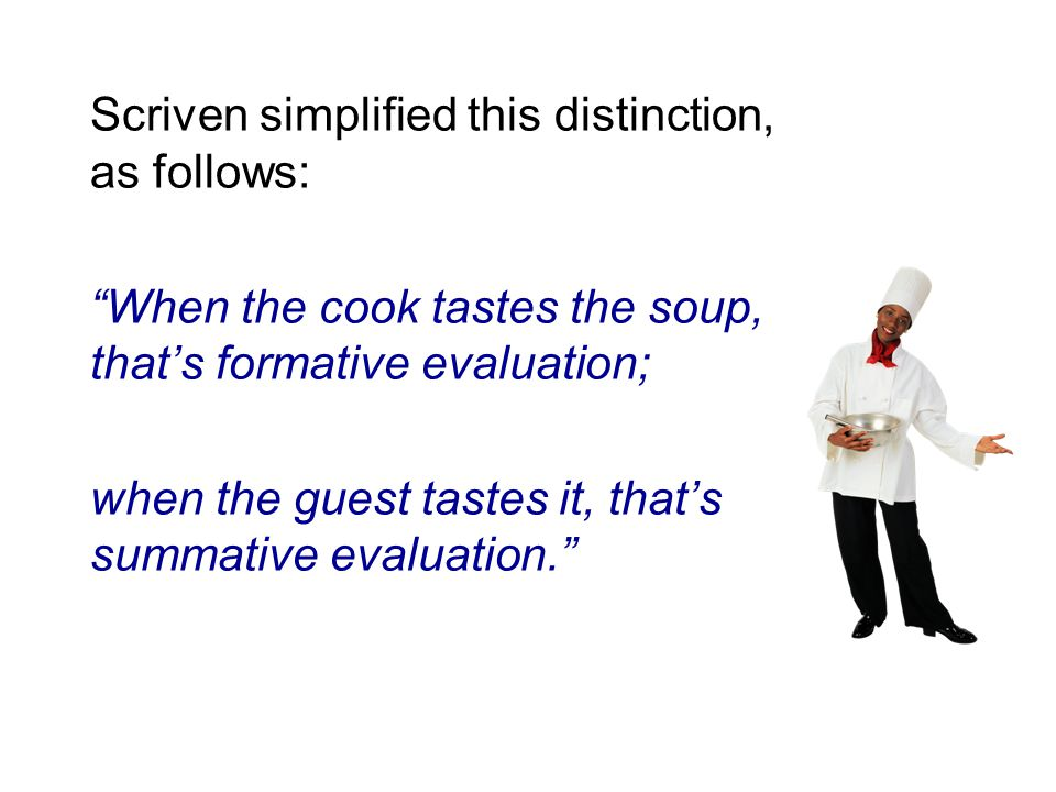 Scriven simplified this distinction, as follows: When the cook tastes the soup, that's formative evaluation; when the guest tastes it, that's summative evaluation.