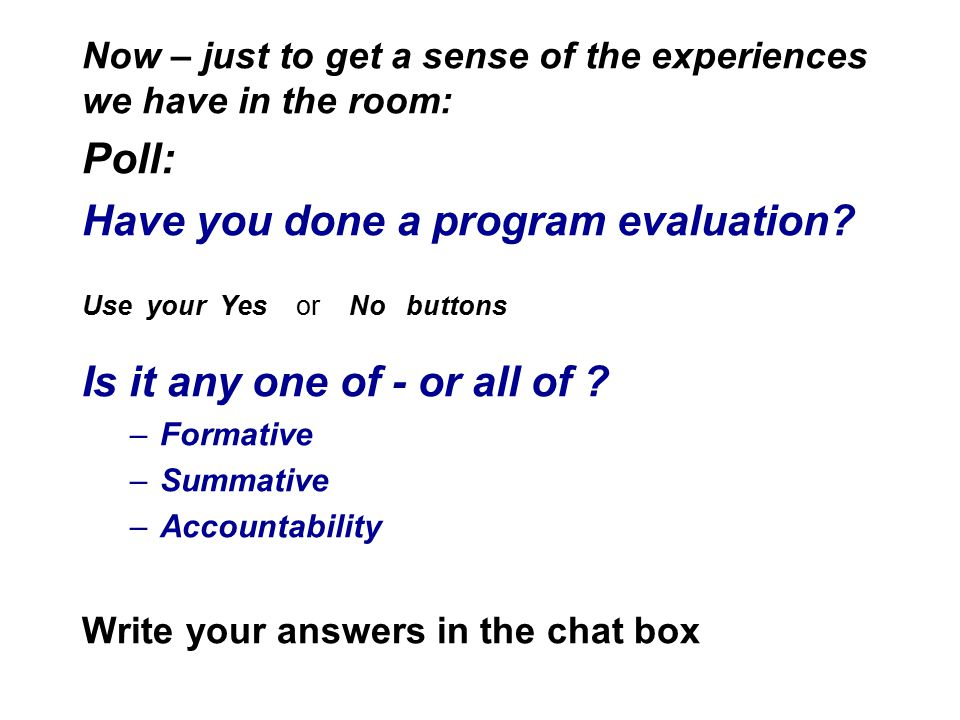 Now – just to get a sense of the experiences we have in the room: Poll: Have you done a program evaluation? Use your Yes or No buttons Is it any one o