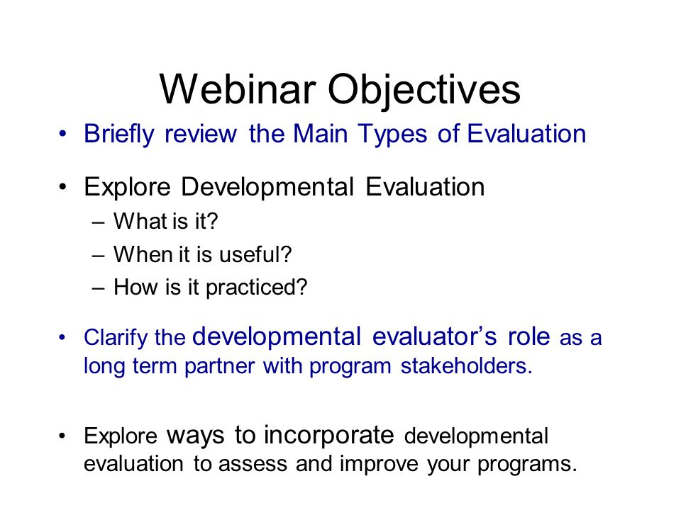 Webinar Objectives Briefly review the Main Types of Evaluation Explore Developmental Evaluation –What is it.