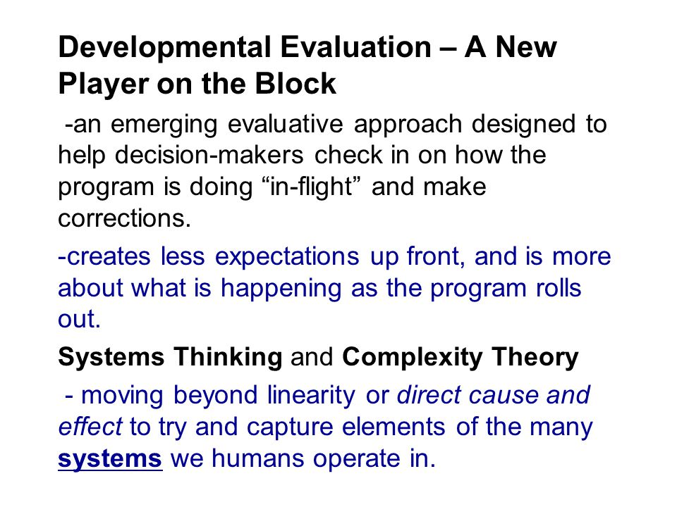 Developmental Evaluation – A New Player on the Block -an emerging evaluative approach designed to help decision-makers check in on how the program is doing in-flight and make corrections.