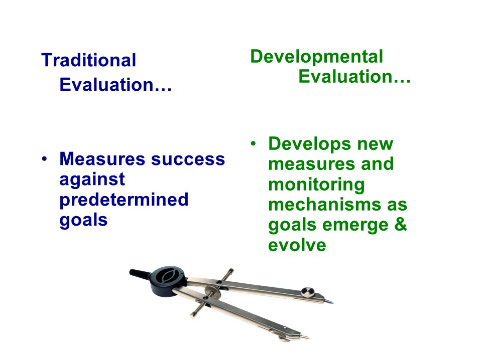 Traditional Evaluation… Measures success against predetermined goals Developmental Evaluation… Develops new measures and monitoring mechanisms as goal