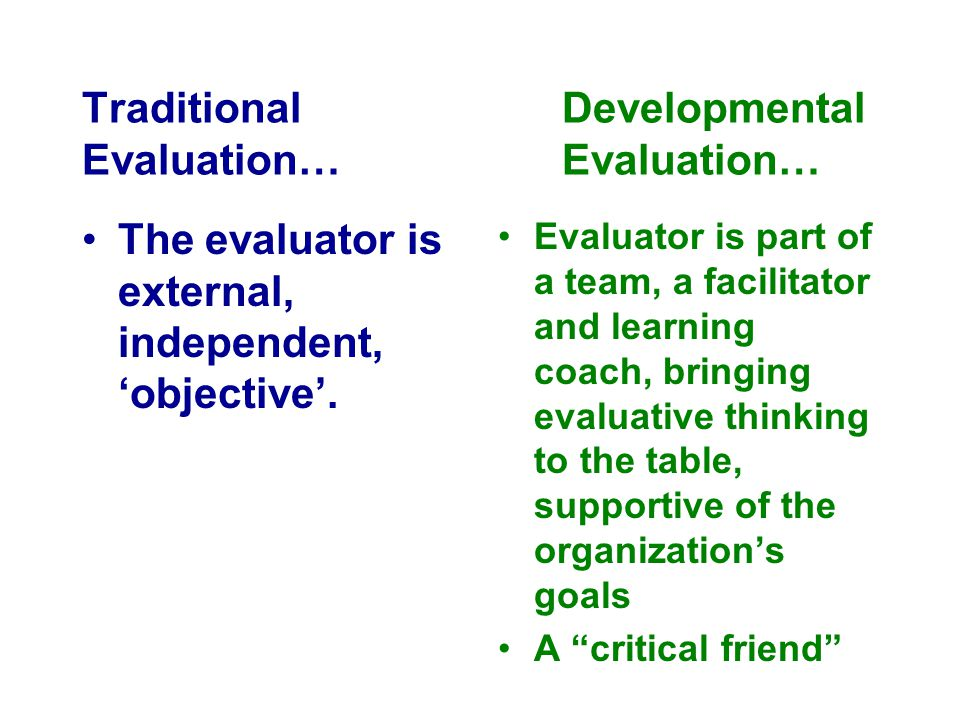 TraditionalDevelopmental Evaluation…Evaluation… The evaluator is external, independent, 'objective'. Evaluator is part of a team, a facilitator and le