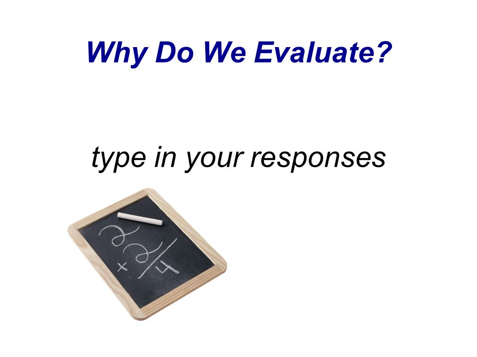 Why Do We Evaluate? type in your responses