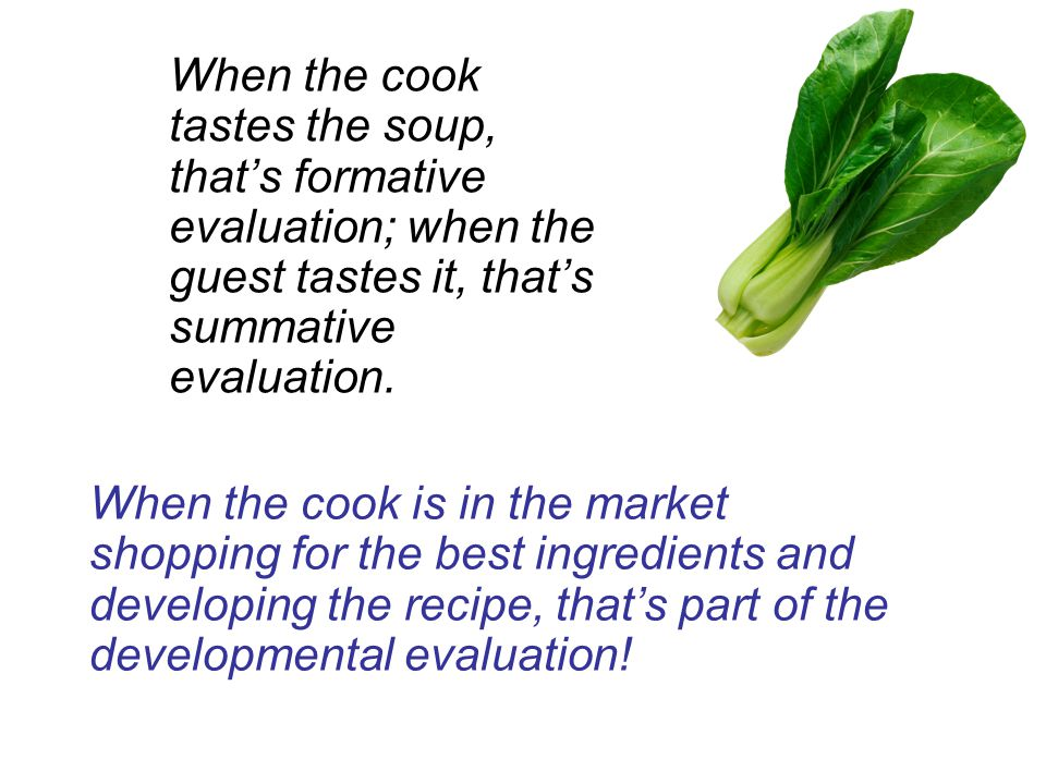 When the cook is in the market shopping for the best ingredients and developing the recipe, that's part of the developmental evaluation.