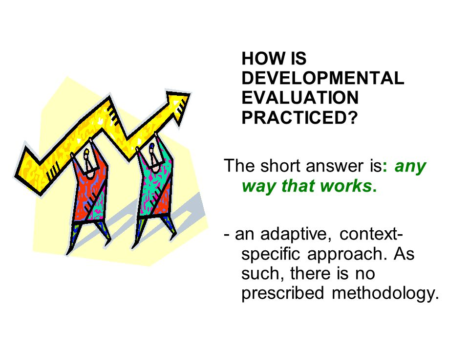 HOW IS DEVELOPMENTAL EVALUATION PRACTICED? The short answer is: any way that works. - an adaptive, context- specific approach. As such, there is no pr