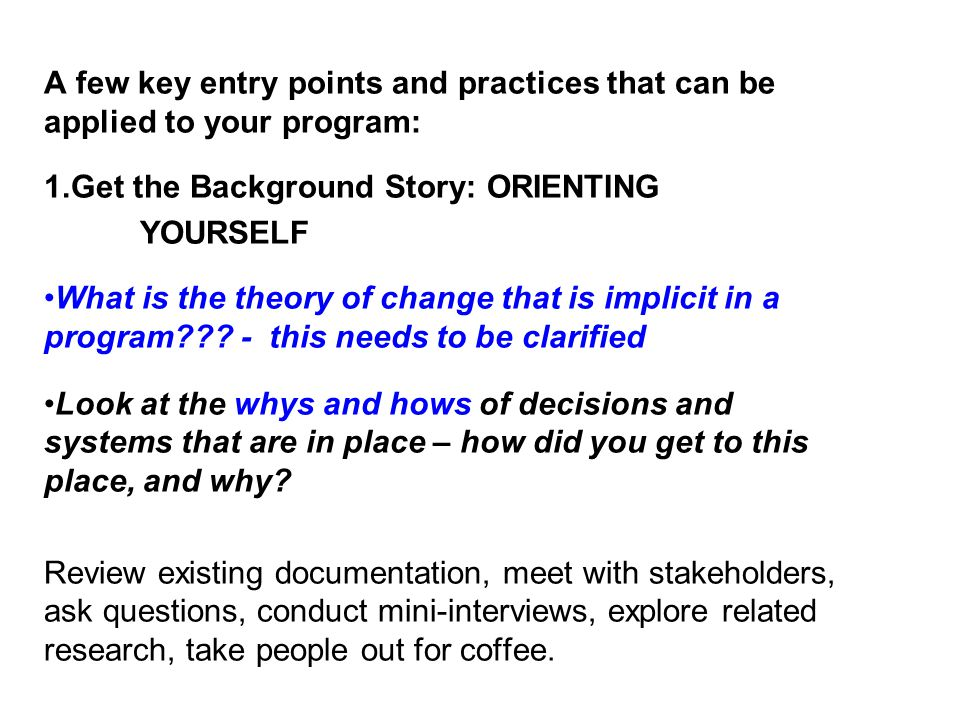 A few key entry points and practices that can be applied to your program: 1.Get the Background Story: ORIENTING YOURSELF What is the theory of change