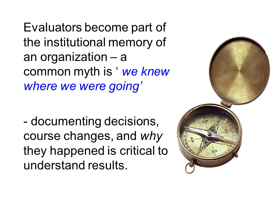Evaluators become part of the institutional memory of an organization – a common myth is ' we knew where we were going' - documenting decisions, cours