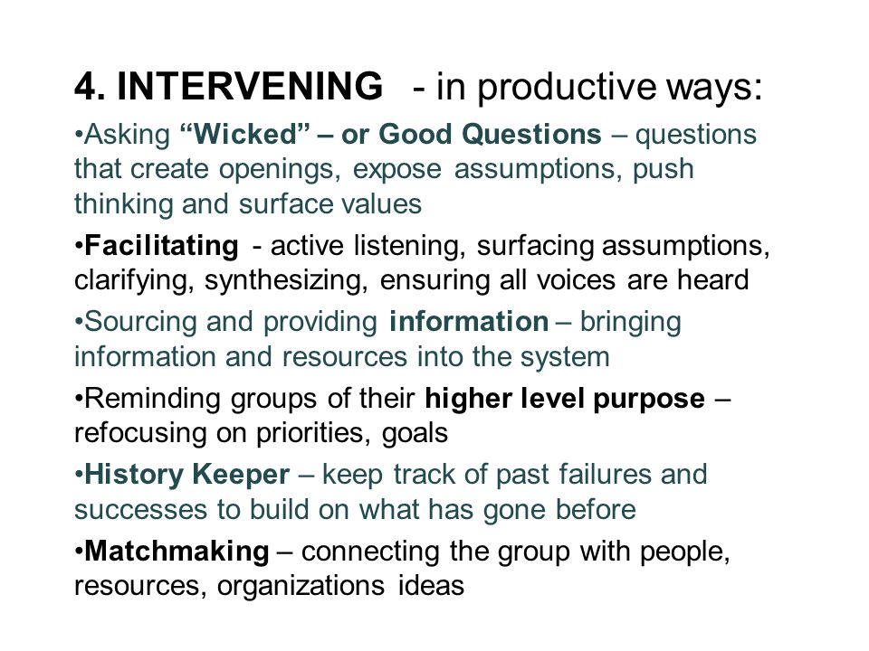"""4. INTERVENING - in productive ways: Asking """"Wicked"""" – or Good Questions – questions that create openings, expose assumptions, push thinking and surfa"""