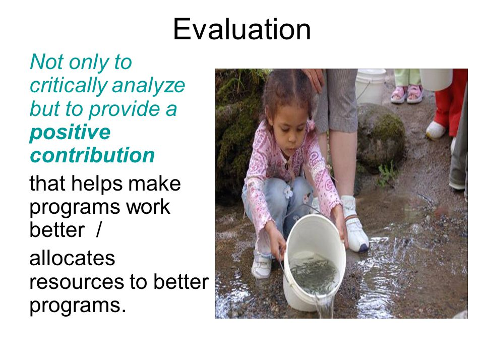 Evaluation Not only to critically analyze but to provide a positive contribution that helps make programs work better / allocates resources to better