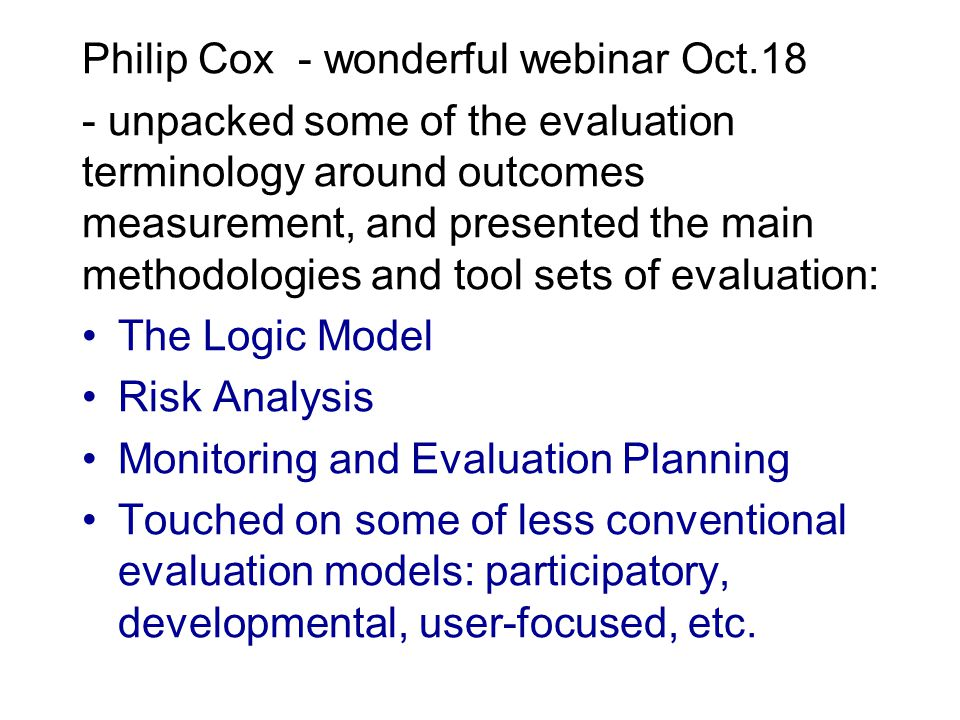 Philip Cox - wonderful webinar Oct.18 - unpacked some of the evaluation terminology around outcomes measurement, and presented the main methodologies and tool sets of evaluation: The Logic Model Risk Analysis Monitoring and Evaluation Planning Touched on some of less conventional evaluation models: participatory, developmental, user-focused, etc.