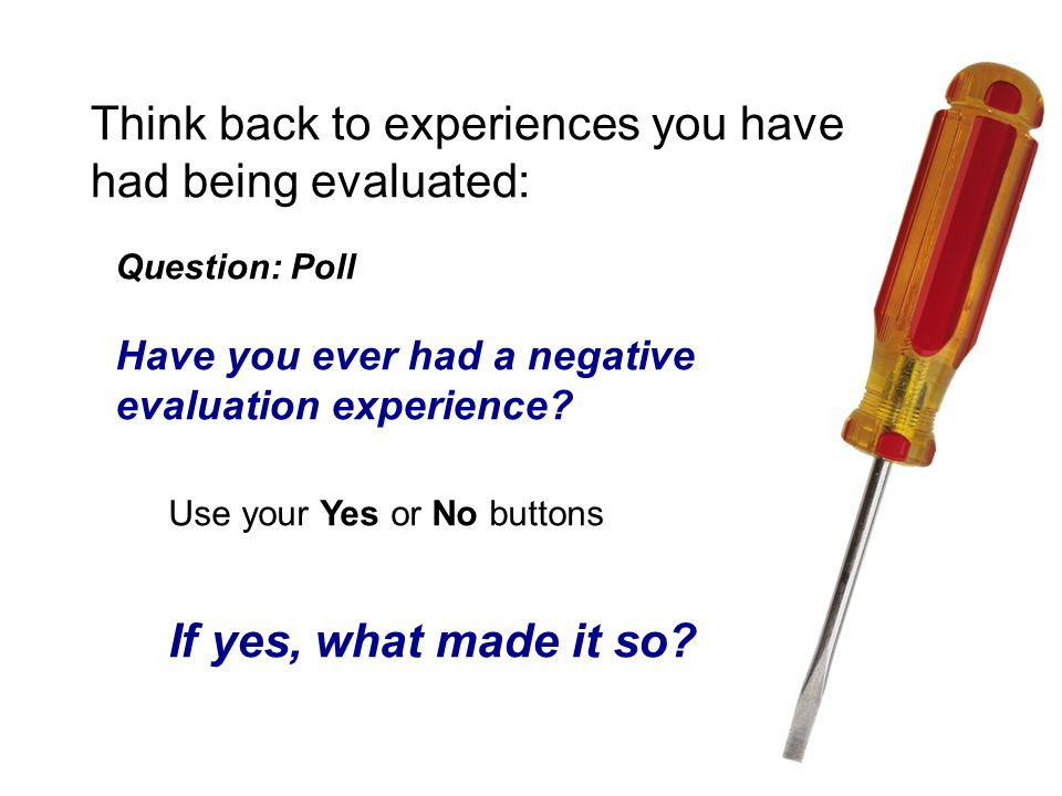 Think back to experiences you have had being evaluated: Question: Poll Have you ever had a negative evaluation experience.