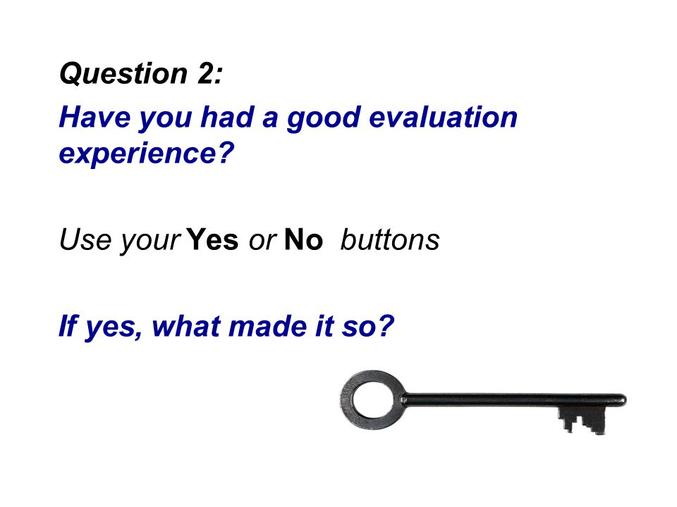 Question 2: Have you had a good evaluation experience? Use your Yes or No buttons If yes, what made it so?
