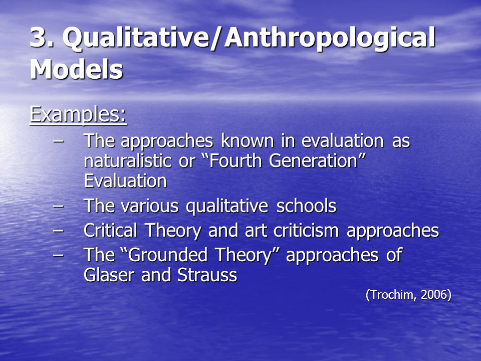"3. Qualitative/Anthropological Models Examples: –The approaches known in evaluation as naturalistic or ""Fourth Generation"" Evaluation –The various qua"