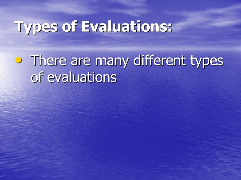 Types of Evaluations: There are many different types of evaluations There are many different types of evaluations