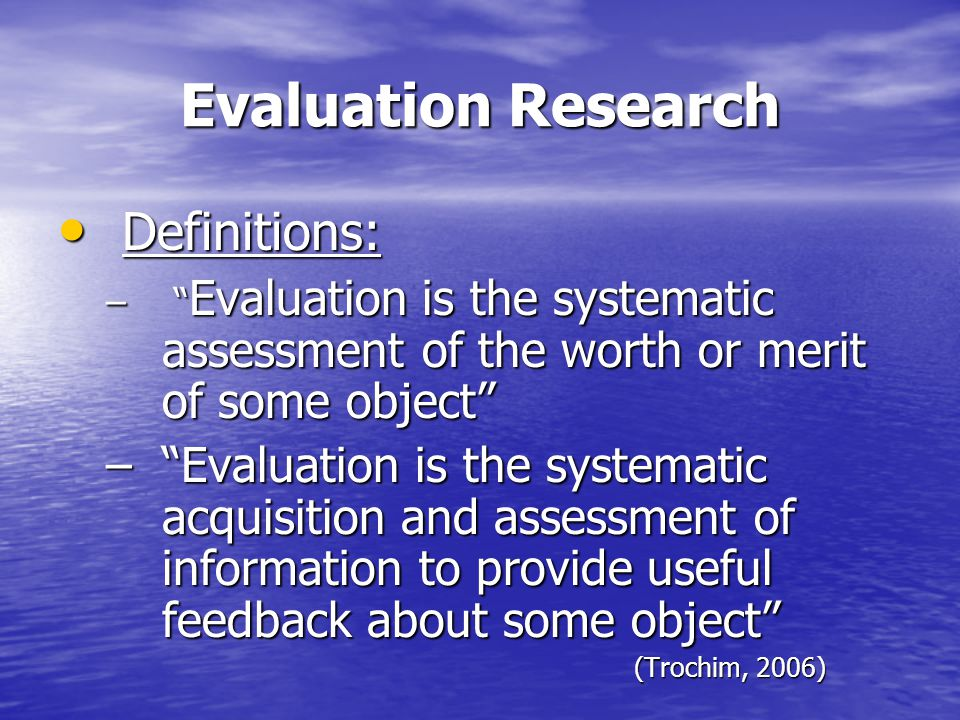 "Evaluation Research Definitions: Definitions: – "" Evaluation is the systematic assessment of the worth or merit of some object"" –""Evaluation is the sy"