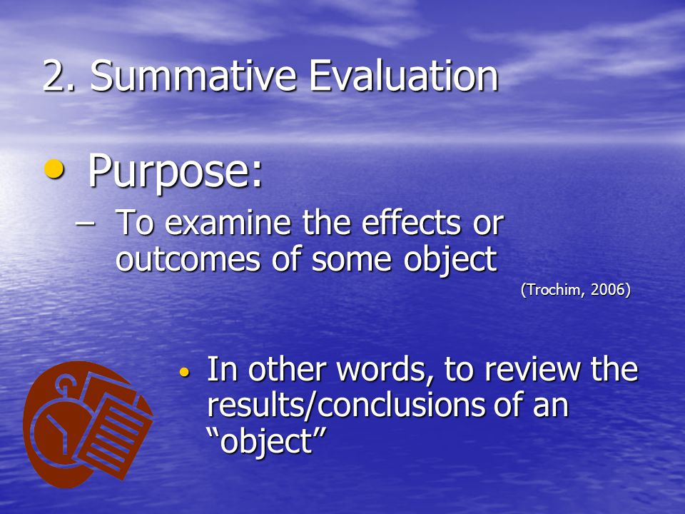 2. Summative Evaluation Purpose: Purpose: –To examine the effects or outcomes of some object (Trochim, 2006) In other words, to review the results/con