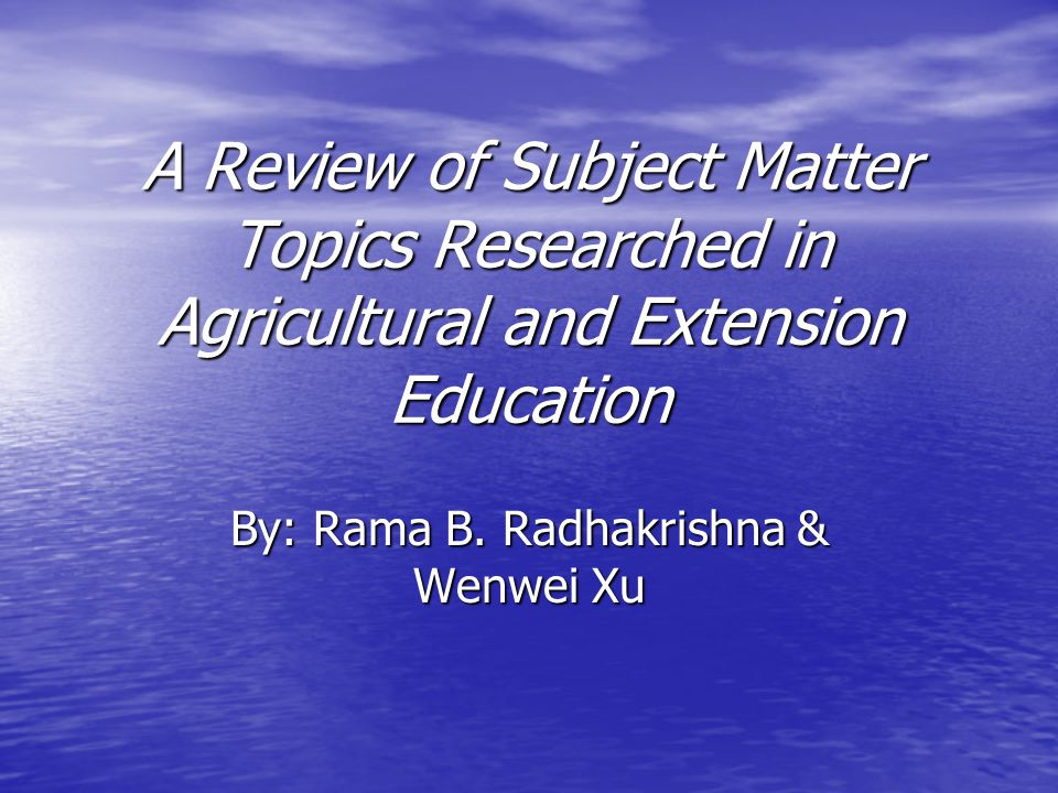A Review of Subject Matter Topics Researched in Agricultural and Extension Education By: Rama B. Radhakrishna & Wenwei Xu