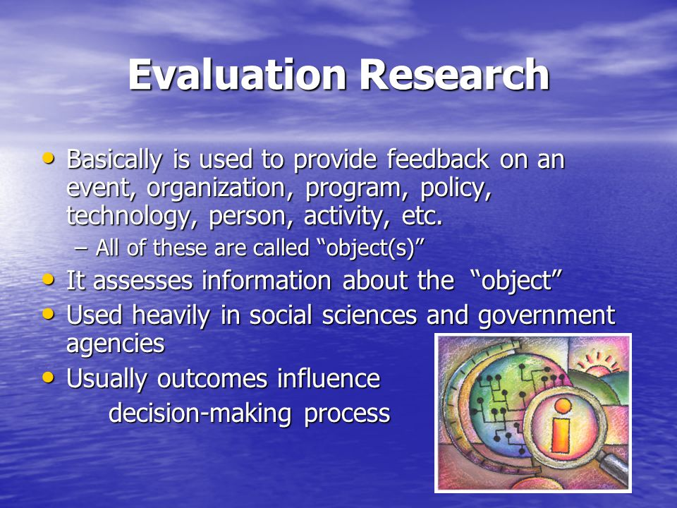 Evaluation Research Basically is used to provide feedback on an event, organization, program, policy, technology, person, activity, etc. Basically is