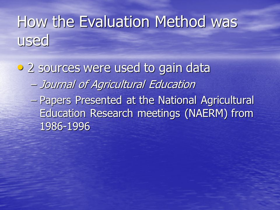 How the Evaluation Method was used 2 sources were used to gain data 2 sources were used to gain data –Journal of Agricultural Education –Papers Presen
