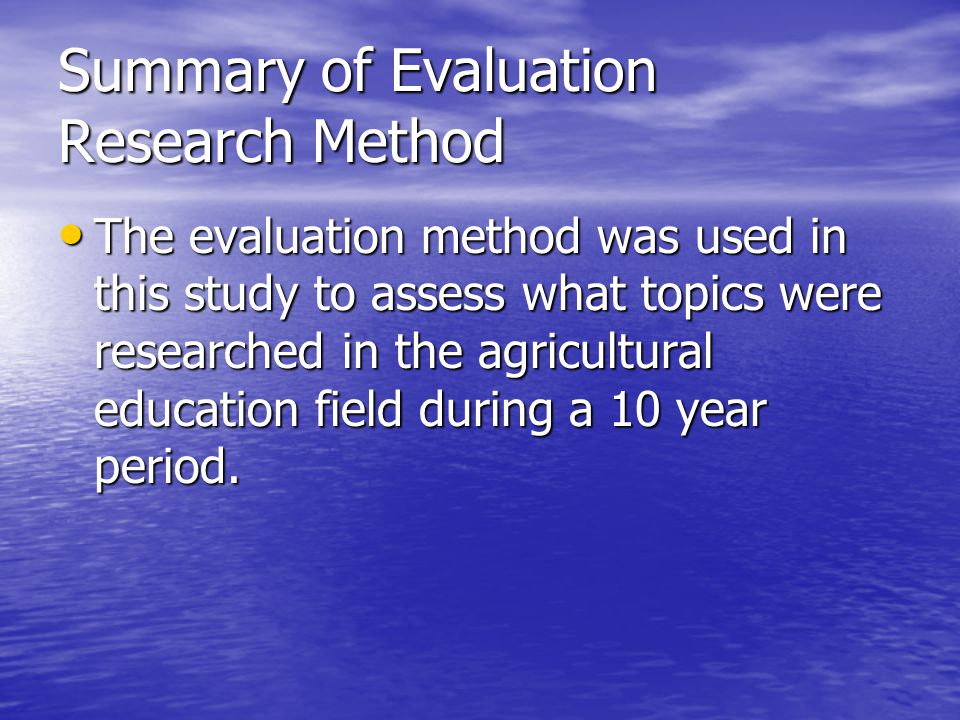 Summary of Evaluation Research Method The evaluation method was used in this study to assess what topics were researched in the agricultural education