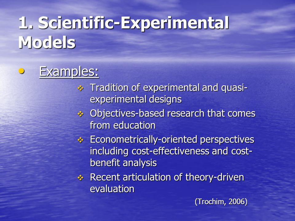 1. Scientific-Experimental Models Examples: Examples:  Tradition of experimental and quasi- experimental designs  Objectives-based research that com