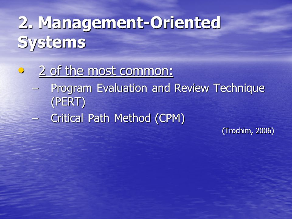 2. Management-Oriented Systems 2 of the most common: 2 of the most common: –Program Evaluation and Review Technique (PERT) –Critical Path Method (CPM)