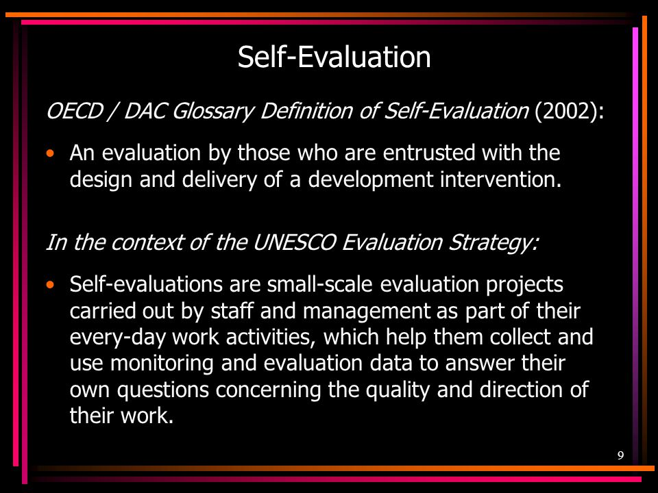 10 Purposes of Self-Evaluation Provides opportunities for continuous reflection and learning (individual, group, organization) Provides timely information for decision making and action on a day-to-day implementation level Draws on organization members' knowledge of the project and evaluation context Results in useful findings; recommendations meet specific information needs If done well, results are from systematic, valid, and purposeful processes; minimizes perceptive fallacies Provides opportunity to share achievements Documents what works, what does not, and possible reasons why