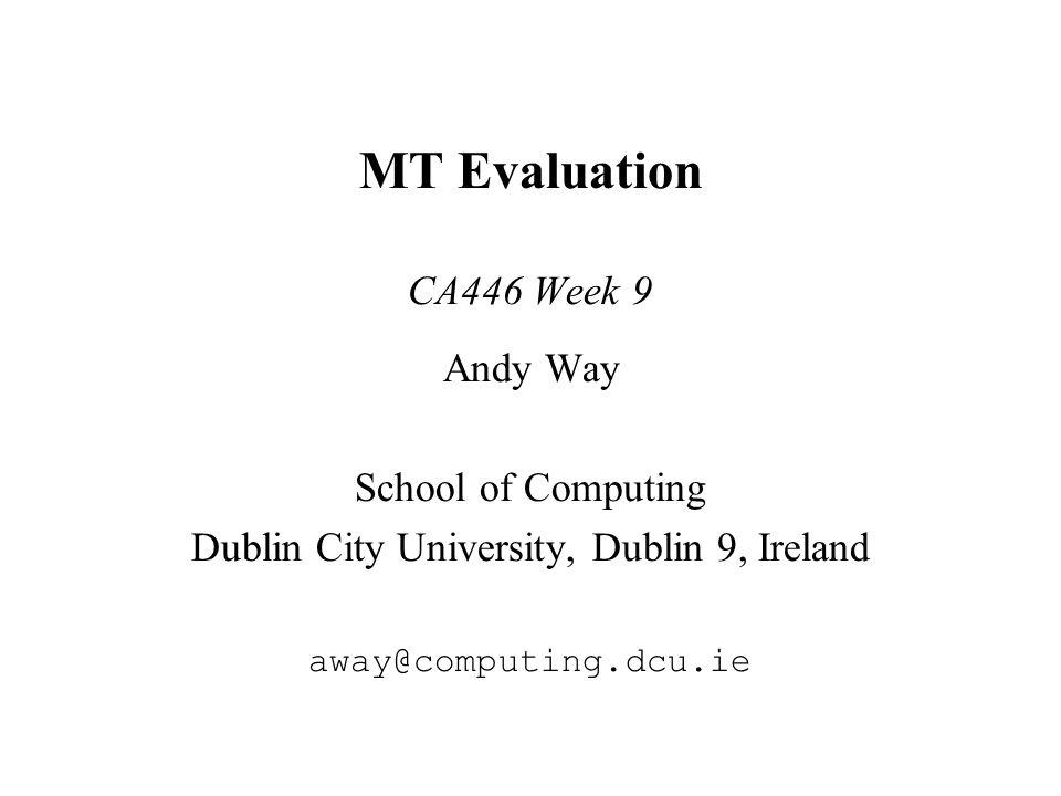 MT Evaluation CA446 Week 9 Andy Way School of Computing Dublin City University, Dublin 9, Ireland away@computing.dcu.ie