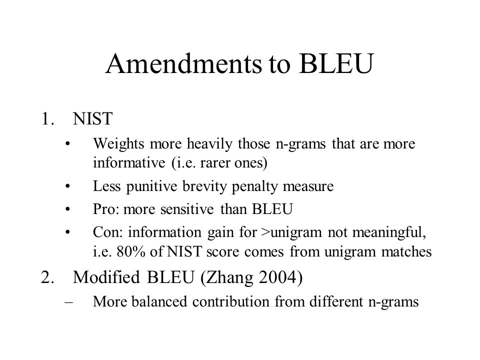Amendments to BLEU 1.NIST Weights more heavily those n-grams that are more informative (i.e.
