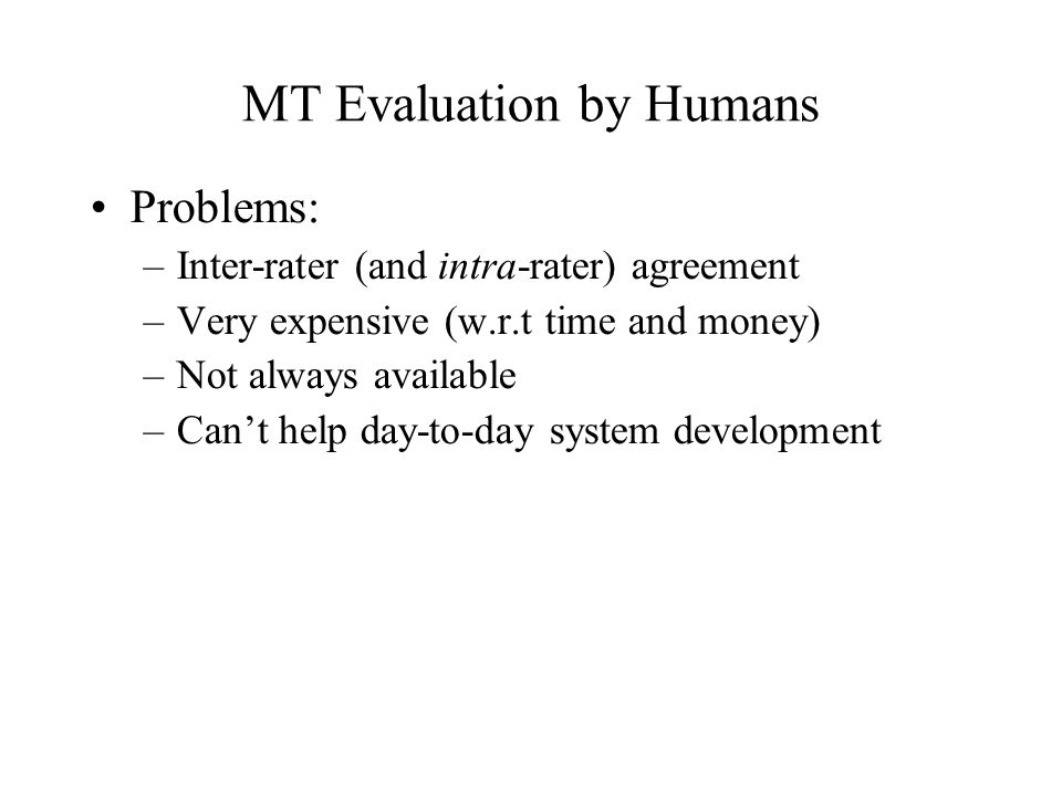 MT Evaluation by Humans Problems: –Inter-rater (and intra-rater) agreement –Very expensive (w.r.t time and money) –Not always available –Can't help day-to-day system development